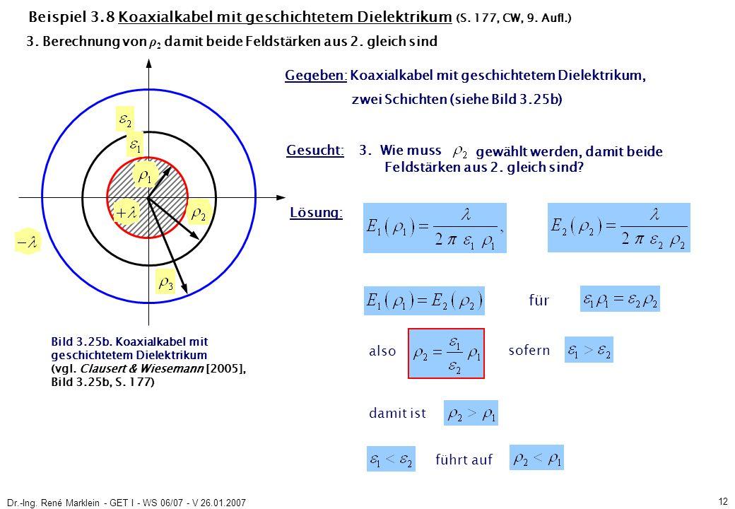 Dr.-Ing. René Marklein - GET I - WS 06/07 - V 26.01.2007 12 Beispiel 3.8 Koaxialkabel mit geschichtetem Dielektrikum (S. 177, CW, 9. Aufl.) Gegeben: K