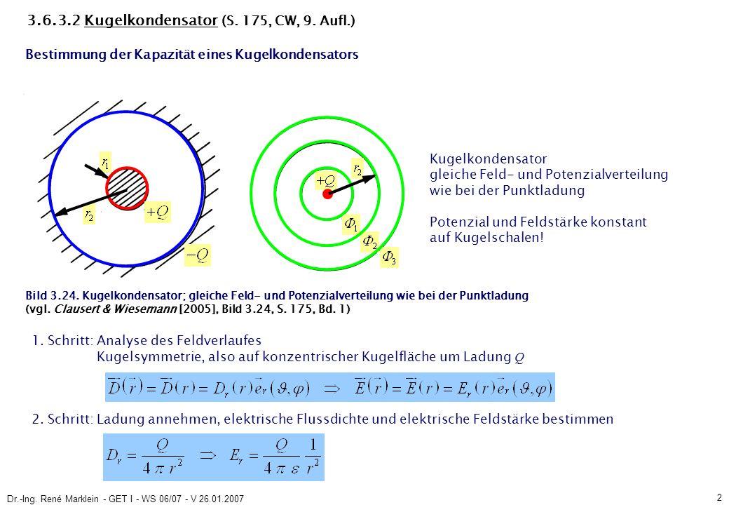 Dr.-Ing. René Marklein - GET I - WS 06/07 - V 26.01.2007 2 3.6.3.2 Kugelkondensator (S. 175, CW, 9. Aufl.) 1. Schritt: Analyse des Feldverlaufes Kugel