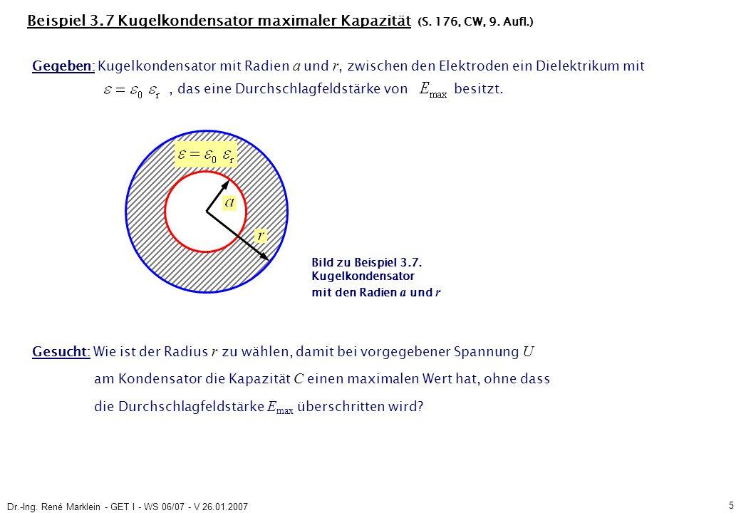 Dr.-Ing. René Marklein - GET I - WS 06/07 - V 26.01.2007 5 Beispiel 3.7 Kugelkondensator maximaler Kapazität (S. 176, CW, 9. Aufl.) Gegeben: Kugelkond