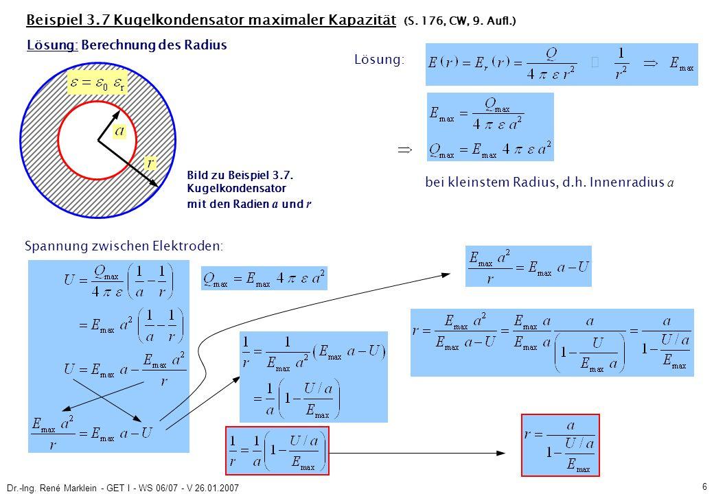 Dr.-Ing. René Marklein - GET I - WS 06/07 - V 26.01.2007 6 Beispiel 3.7 Kugelkondensator maximaler Kapazität (S. 176, CW, 9. Aufl.) Spannung zwischen