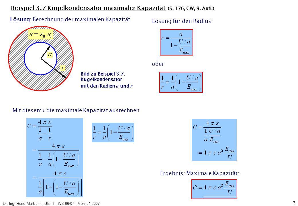 Dr.-Ing. René Marklein - GET I - WS 06/07 - V 26.01.2007 7 Beispiel 3.7 Kugelkondensator maximaler Kapazität (S. 176, CW, 9. Aufl.) Mit diesem r die m