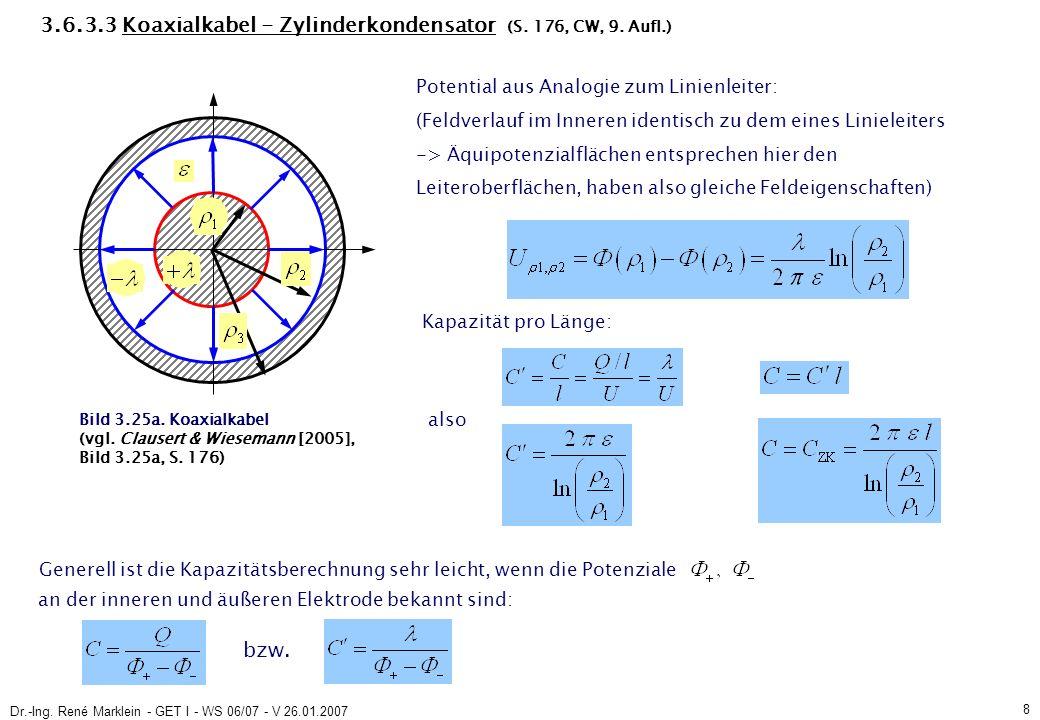 Dr.-Ing. René Marklein - GET I - WS 06/07 - V 26.01.2007 8 3.6.3.3 Koaxialkabel - Zylinderkondensator (S. 176, CW, 9. Aufl.) Potential aus Analogie zu