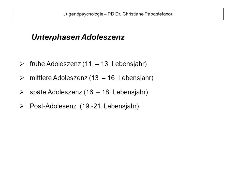 Jugendpsychologie – PD Dr. Christiane Papastefanou frühe Adoleszenz (11. – 13. Lebensjahr) mittlere Adoleszenz (13. – 16. Lebensjahr) späte Adoleszenz