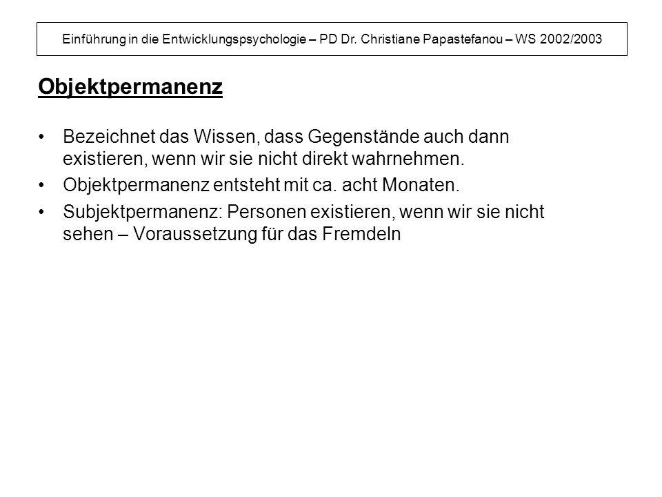 Einführung in die Entwicklungspsychologie – PD Dr. Christiane Papastefanou – WS 2002/2003 Objektpermanenz Bezeichnet das Wissen, dass Gegenstände auch