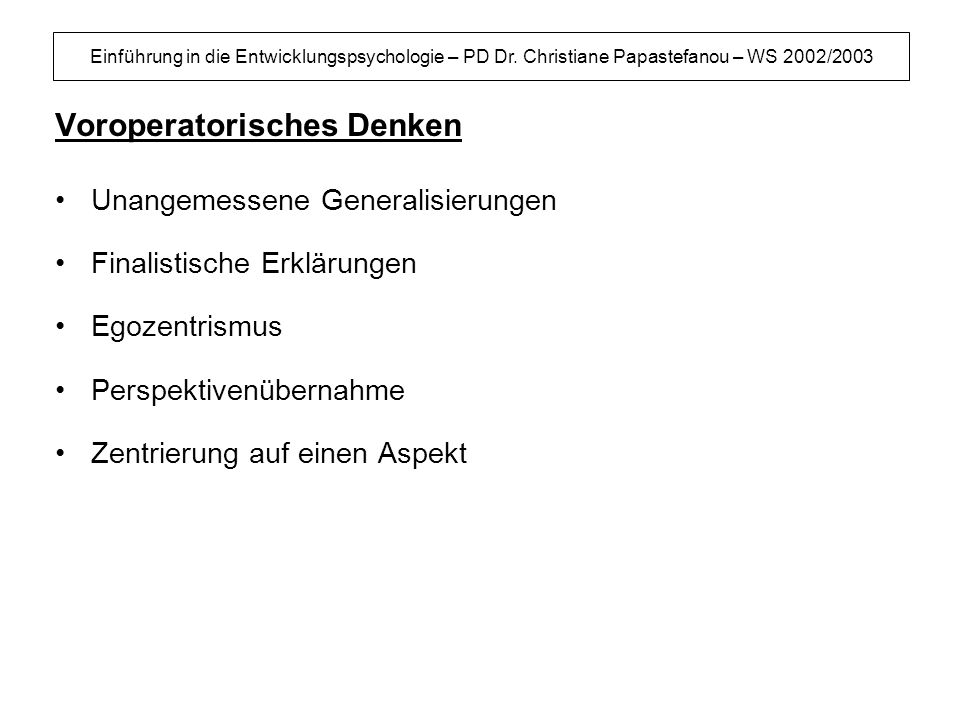 Einführung in die Entwicklungspsychologie – PD Dr. Christiane Papastefanou – WS 2002/2003 Voroperatorisches Denken Unangemessene Generalisierungen Fin