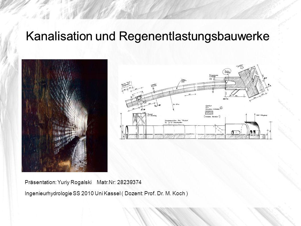 Kanalisation und Regenentlastungsbauwerke Präsentation: Yuriy Rogalski Matr.Nr: 28239374 Ingenieurhydrologie SS 2010 Uni Kassel ( Dozent: Prof. Dr. M.