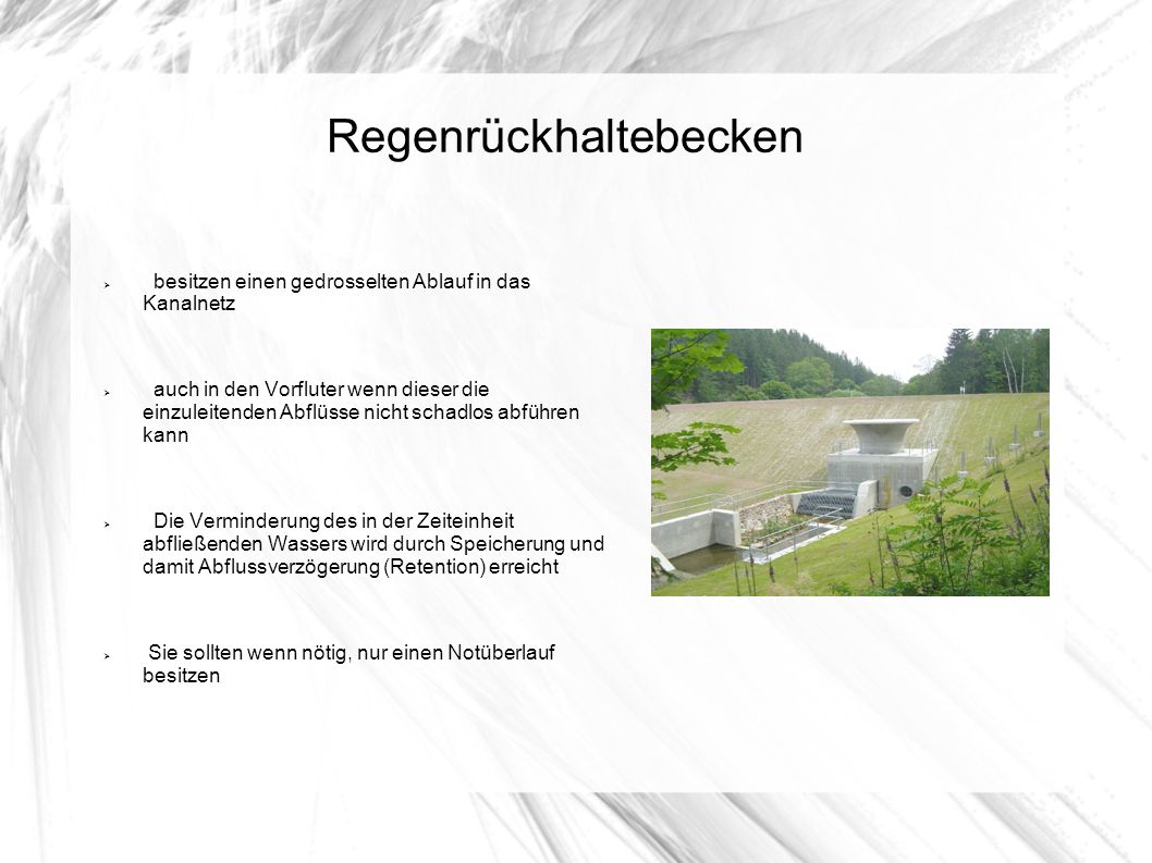 Regenrückhaltebecken besitzen einen gedrosselten Ablauf in das Kanalnetz auch in den Vorfluter wenn dieser die einzuleitenden Abflüsse nicht schadlos