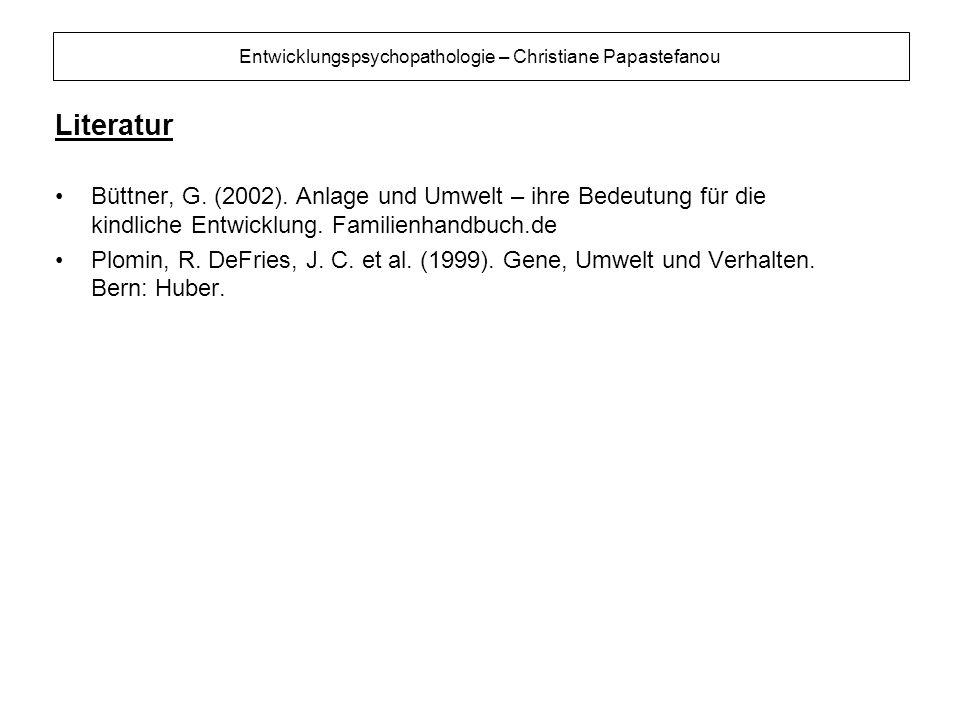 Entwicklungspsychopathologie – Christiane Papastefanou Literatur Büttner, G. (2002). Anlage und Umwelt – ihre Bedeutung für die kindliche Entwicklung.