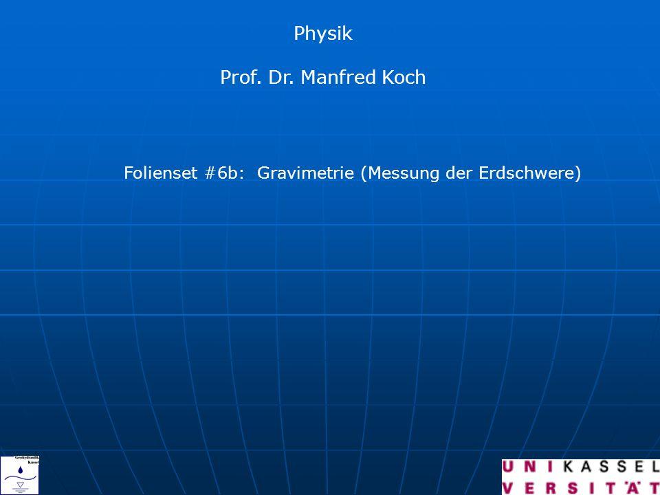 Physik Prof. Dr. Manfred Koch Folienset #6b: Gravimetrie (Messung der Erdschwere)