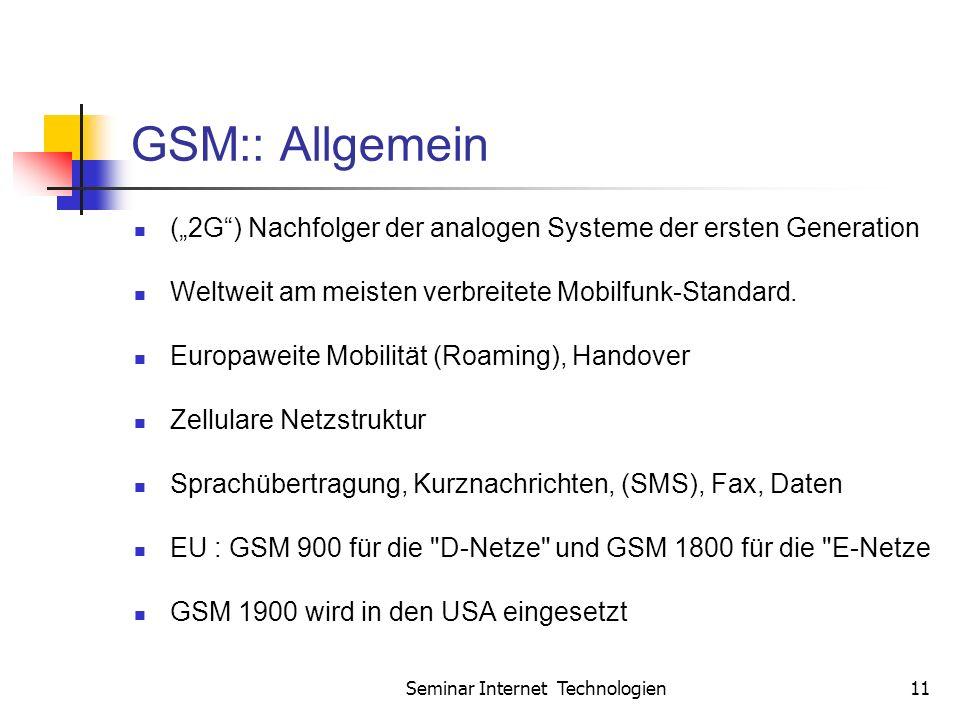Seminar Internet Technologien11 GSM:: Allgemein (2G) Nachfolger der analogen Systeme der ersten Generation Weltweit am meisten verbreitete Mobilfunk-Standard.