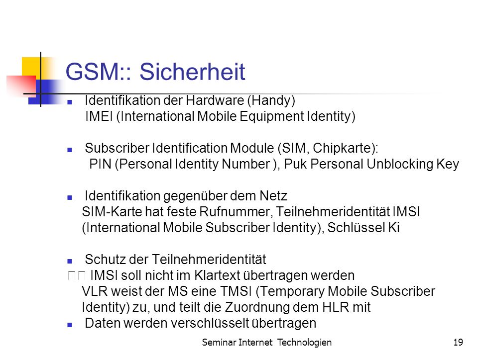 Seminar Internet Technologien19 GSM:: Sicherheit Identifikation der Hardware (Handy) IMEI (International Mobile Equipment Identity) Subscriber Identif