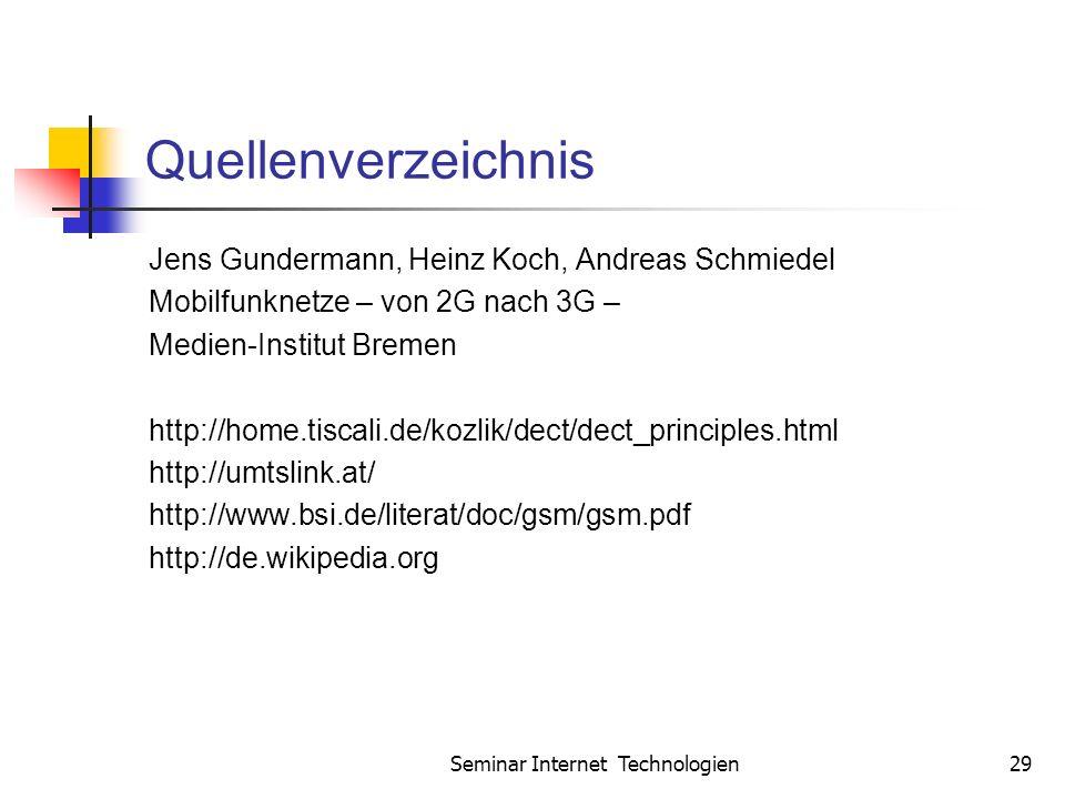 Seminar Internet Technologien29 Quellenverzeichnis Jens Gundermann, Heinz Koch, Andreas Schmiedel Mobilfunknetze – von 2G nach 3G – Medien-Institut Bremen http://home.tiscali.de/kozlik/dect/dect_principles.html http://umtslink.at/ http://www.bsi.de/literat/doc/gsm/gsm.pdf http://de.wikipedia.org