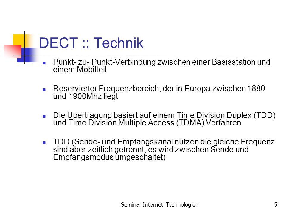 Seminar Internet Technologien5 DECT :: Technik Punkt- zu- Punkt-Verbindung zwischen einer Basisstation und einem Mobilteil Reservierter Frequenzbereich, der in Europa zwischen 1880 und 1900Mhz liegt Die Übertragung basiert auf einem Time Division Duplex (TDD) und Time Division Multiple Access (TDMA) Verfahren TDD (Sende- und Empfangskanal nutzen die gleiche Frequenz sind aber zeitlich getrennt, es wird zwischen Sende und Empfangsmodus umgeschaltet)