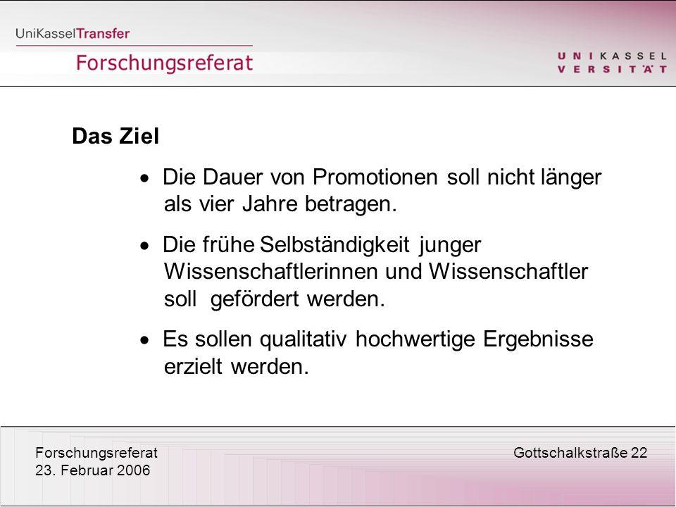 ForschungsreferatGottschalkstraße 22 23. Februar 2006 Das Ziel Die Dauer von Promotionen soll nicht länger als vier Jahre betragen. Die frühe Selbstän