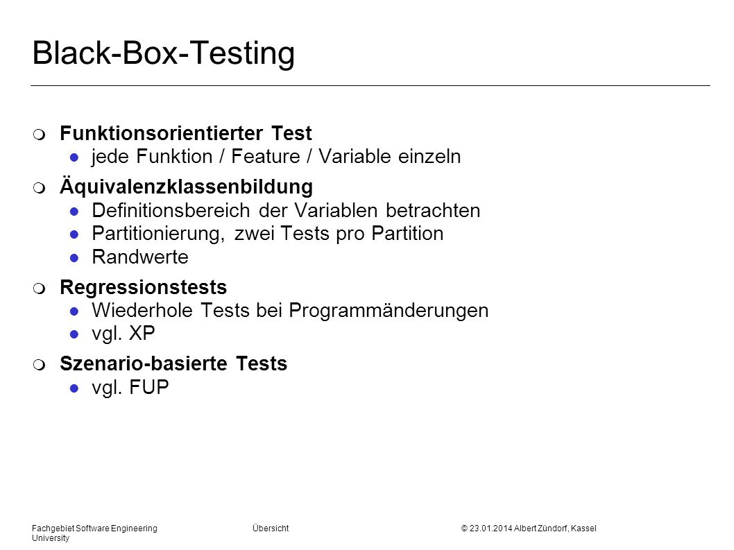 Black-Box-Testing m Funktionsorientierter Test l jede Funktion / Feature / Variable einzeln m Äquivalenzklassenbildung l Definitionsbereich der Variablen betrachten l Partitionierung, zwei Tests pro Partition l Randwerte m Regressionstests l Wiederhole Tests bei Programmänderungen l vgl.