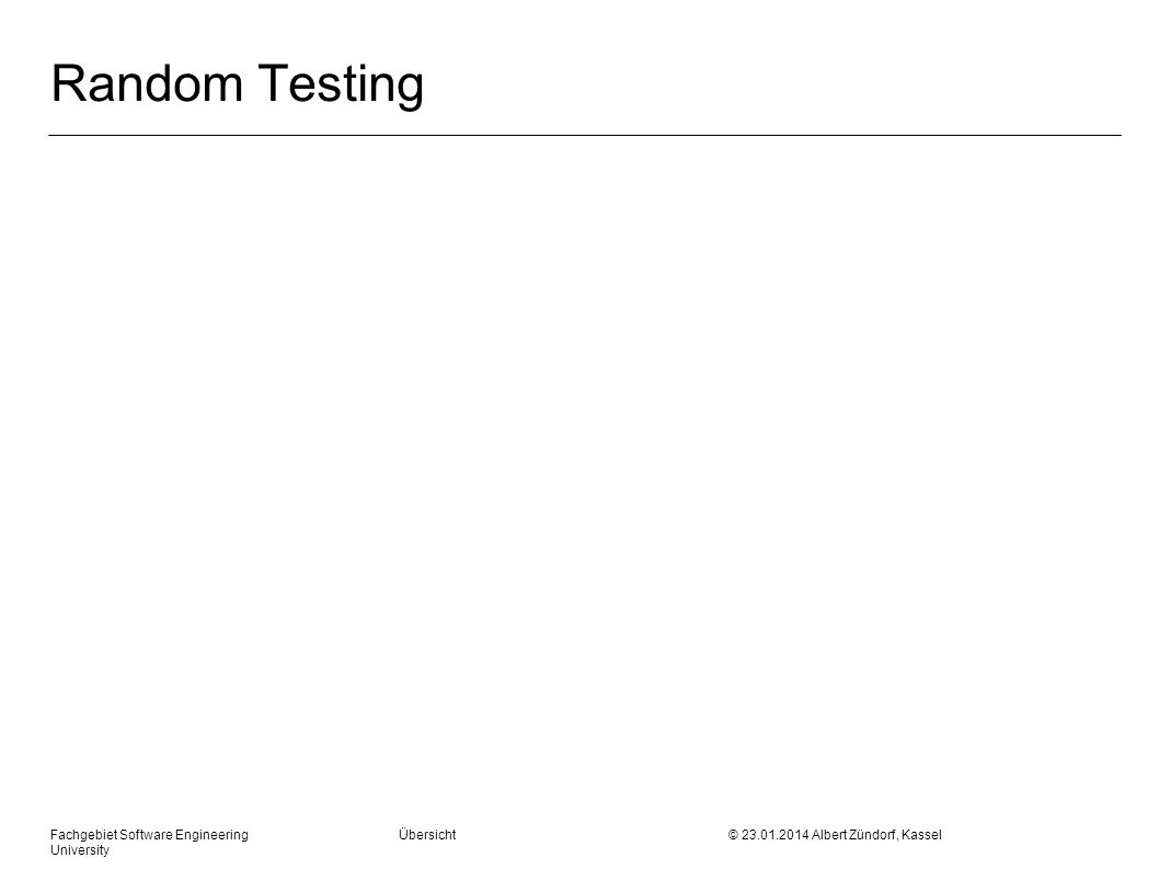 Fachgebiet Software Engineering Übersicht © 23.01.2014 Albert Zündorf, Kassel University Random Testing