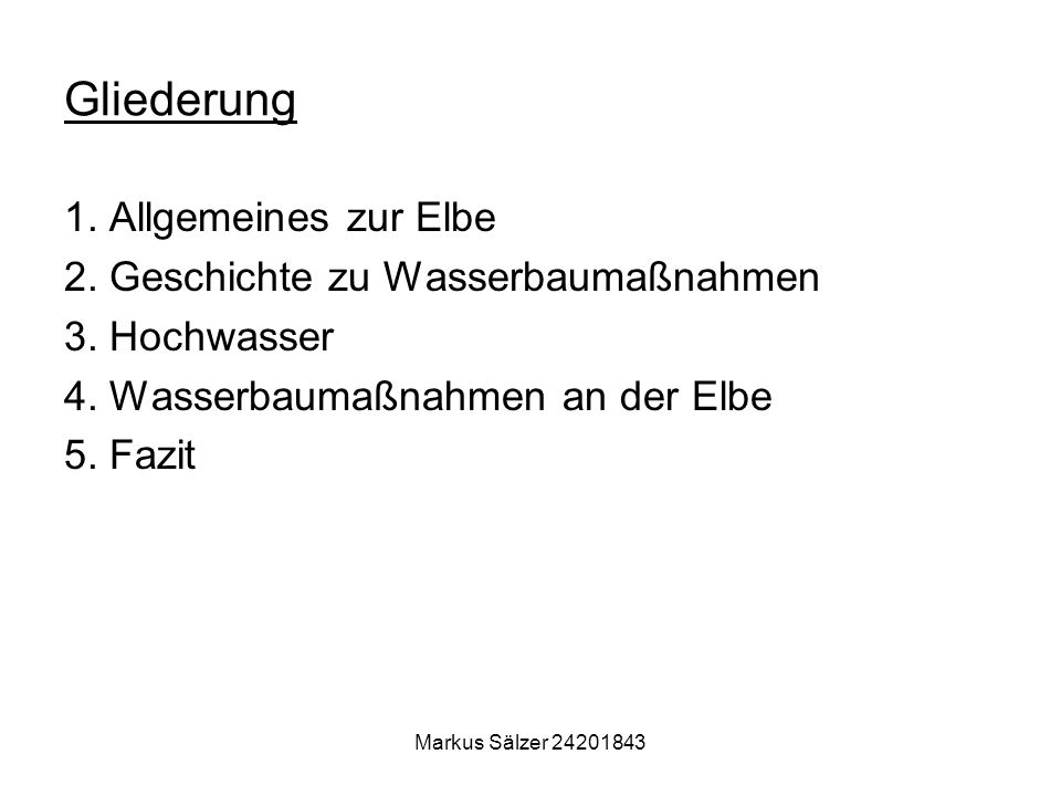 Markus Sälzer 24201843 Gliederung 1. Allgemeines zur Elbe 2. Geschichte zu Wasserbaumaßnahmen 3. Hochwasser 4. Wasserbaumaßnahmen an der Elbe 5. Fazit