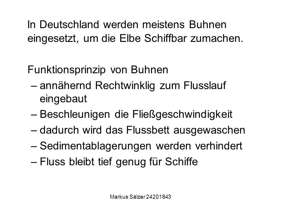 Markus Sälzer 24201843 In Deutschland werden meistens Buhnen eingesetzt, um die Elbe Schiffbar zumachen. Funktionsprinzip von Buhnen –annähernd Rechtw