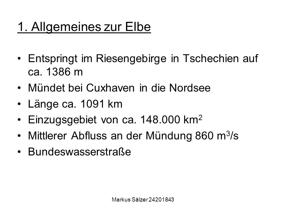Markus Sälzer 24201843 1. Allgemeines zur Elbe Entspringt im Riesengebirge in Tschechien auf ca. 1386 m Mündet bei Cuxhaven in die Nordsee Länge ca. 1