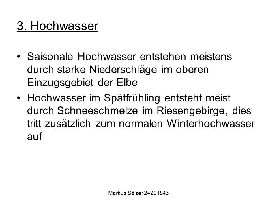Markus Sälzer 24201843 3. Hochwasser Saisonale Hochwasser entstehen meistens durch starke Niederschläge im oberen Einzugsgebiet der Elbe Hochwasser im