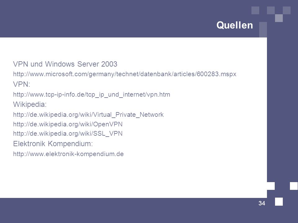 Quellen VPN und Windows Server 2003 http://www.microsoft.com/germany/technet/datenbank/articles/600283.mspx VPN: http://www.tcp-ip-info.de/tcp_ip_und_internet/vpn.htm Wikipedia: http://de.wikipedia.org/wiki/Virtual_Private_Network http://de.wikipedia.org/wiki/OpenVPN http://de.wikipedia.org/wiki/SSL_VPN Elektronik Kompendium: http://www.elektronik-kompendium.de 34