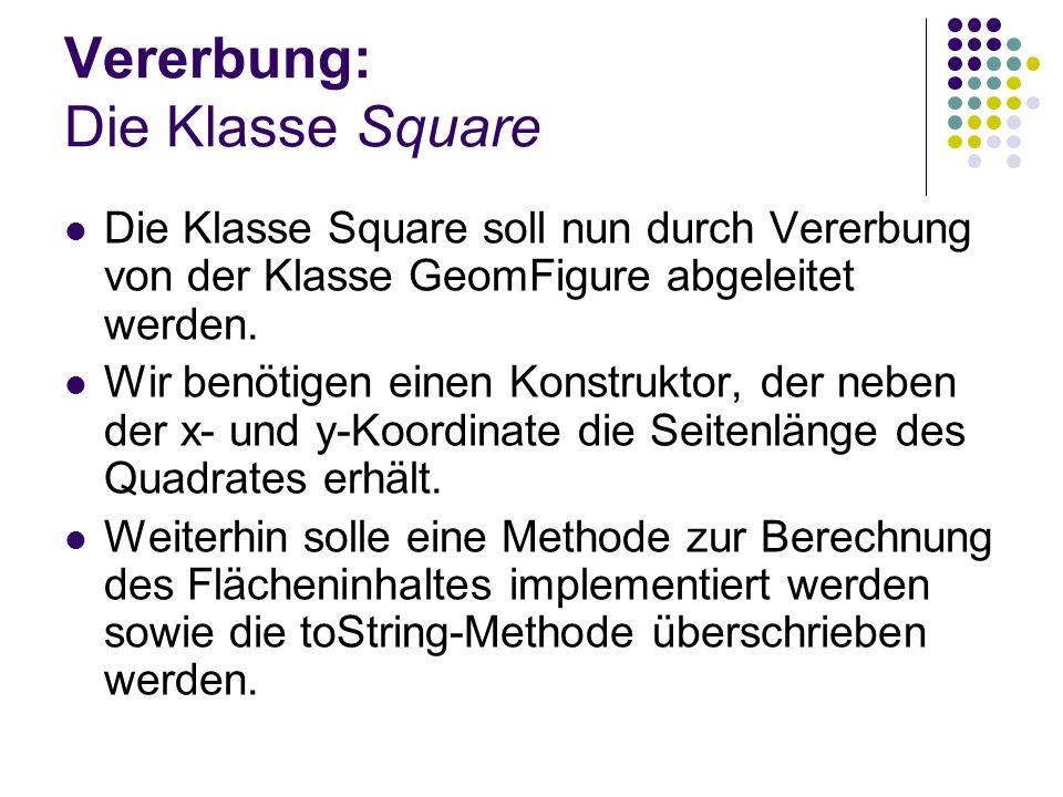 Vererbung: Die Klasse Square Die Klasse Square soll nun durch Vererbung von der Klasse GeomFigure abgeleitet werden. Wir benötigen einen Konstruktor,