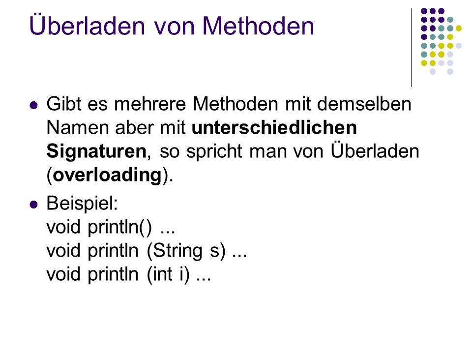 Überladen von Methoden Gibt es mehrere Methoden mit demselben Namen aber mit unterschiedlichen Signaturen, so spricht man von Überladen (overloading).