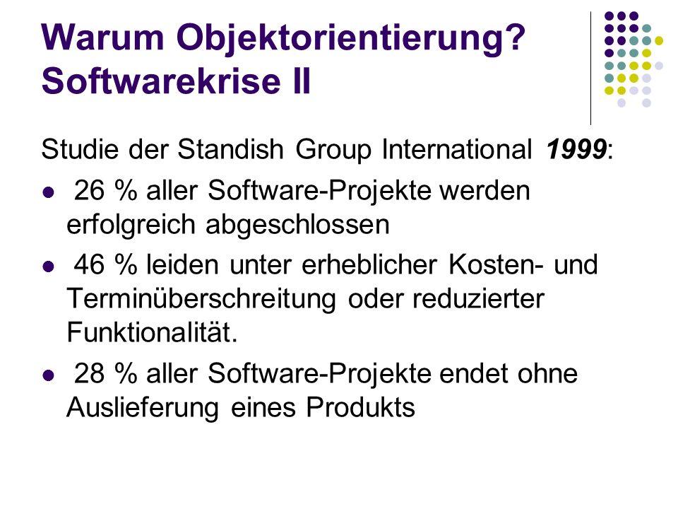 Warum Objektorientierung? Softwarekrise II Studie der Standish Group International 1999: 26 % aller Software-Projekte werden erfolgreich abgeschlossen