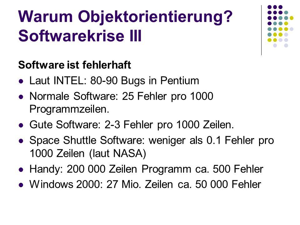 Warum Objektorientierung? Softwarekrise III Software ist fehlerhaft Laut INTEL: 80-90 Bugs in Pentium Normale Software: 25 Fehler pro 1000 Programmzei