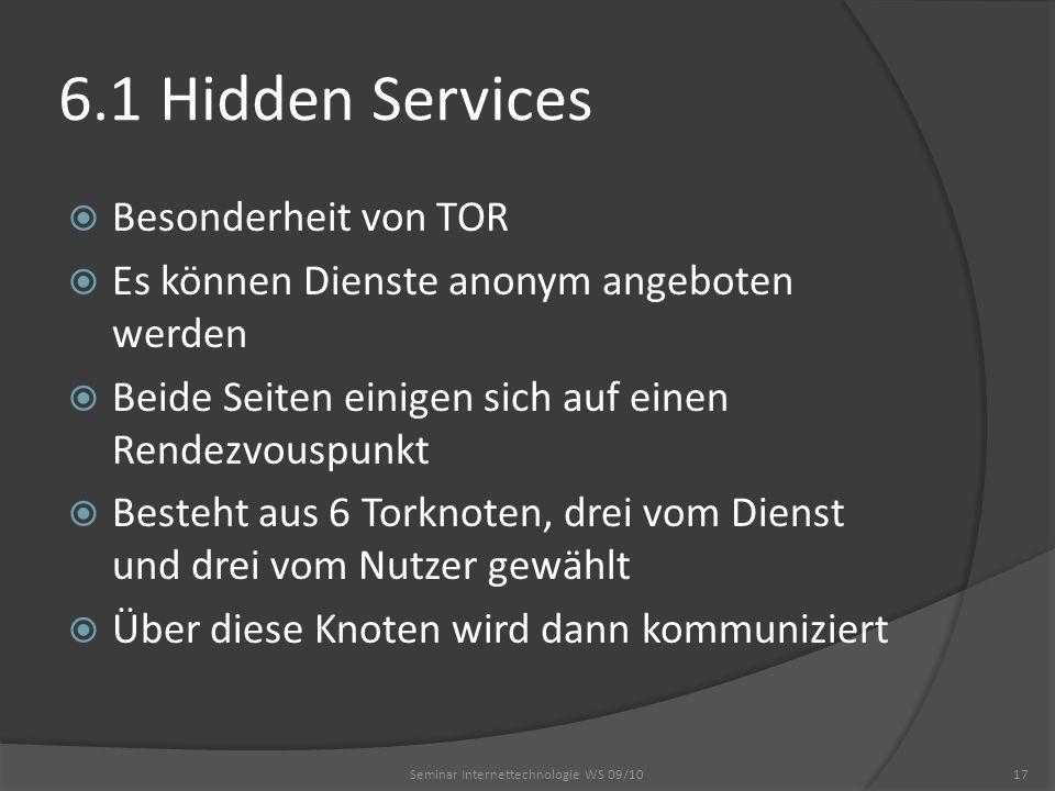6.1 Hidden Services Besonderheit von TOR Es können Dienste anonym angeboten werden Beide Seiten einigen sich auf einen Rendezvouspunkt Besteht aus 6 Torknoten, drei vom Dienst und drei vom Nutzer gewählt Über diese Knoten wird dann kommuniziert Seminar Internettechnologie WS 09/1017