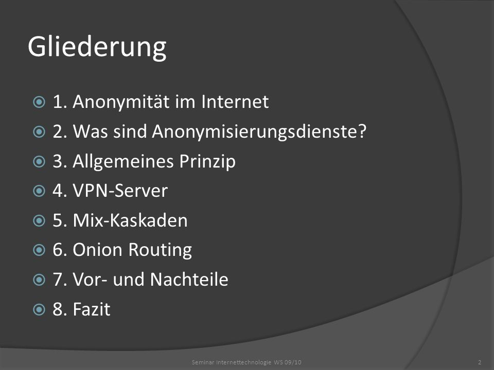 Gliederung 1. Anonymität im Internet 2. Was sind Anonymisierungsdienste? 3. Allgemeines Prinzip 4. VPN-Server 5. Mix-Kaskaden 6. Onion Routing 7. Vor-