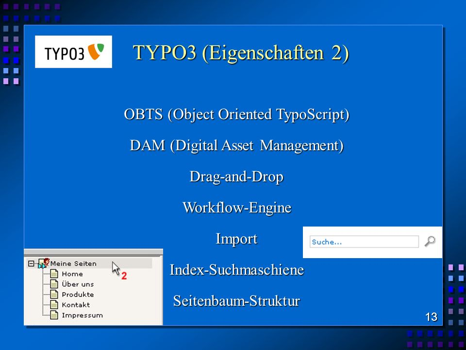 TYPO3 (Eigenschaften 2) TYPO3 (Eigenschaften 2) OBTS (Object Oriented TypoScript) DAM (Digital Asset Management) Drag-and-DropWorkflow-EngineImportIndex-SuchmaschieneSeitenbaum-Struktur 13
