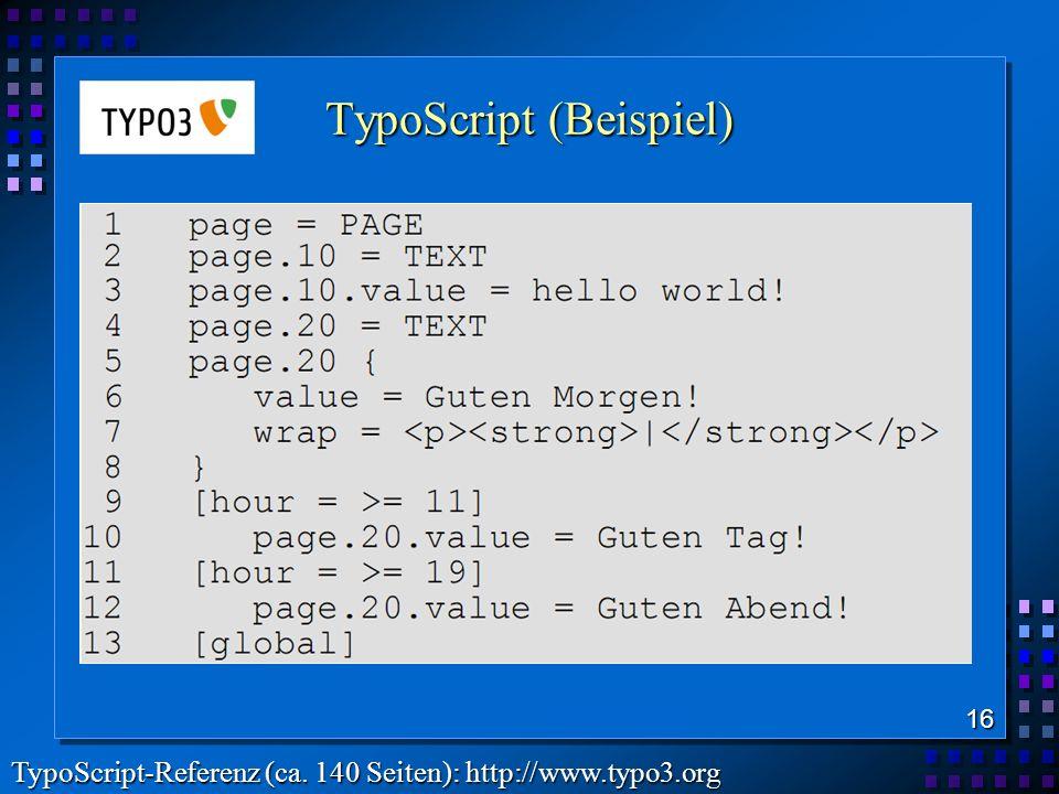 TypoScript (Beispiel) 16 TypoScript-Referenz (ca. 140 Seiten): http://www.typo3.org