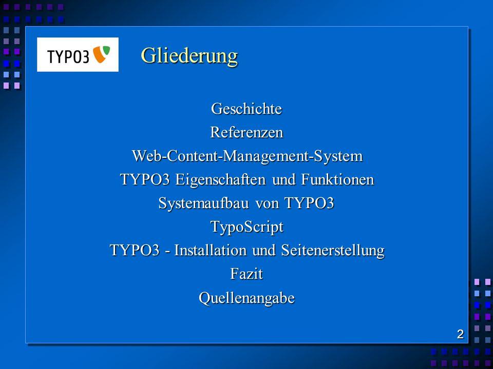 Gliederung GeschichteReferenzenWeb-Content-Management-System TYPO3 Eigenschaften und Funktionen Systemaufbau von TYPO3 TypoScript TYPO3 - Installation