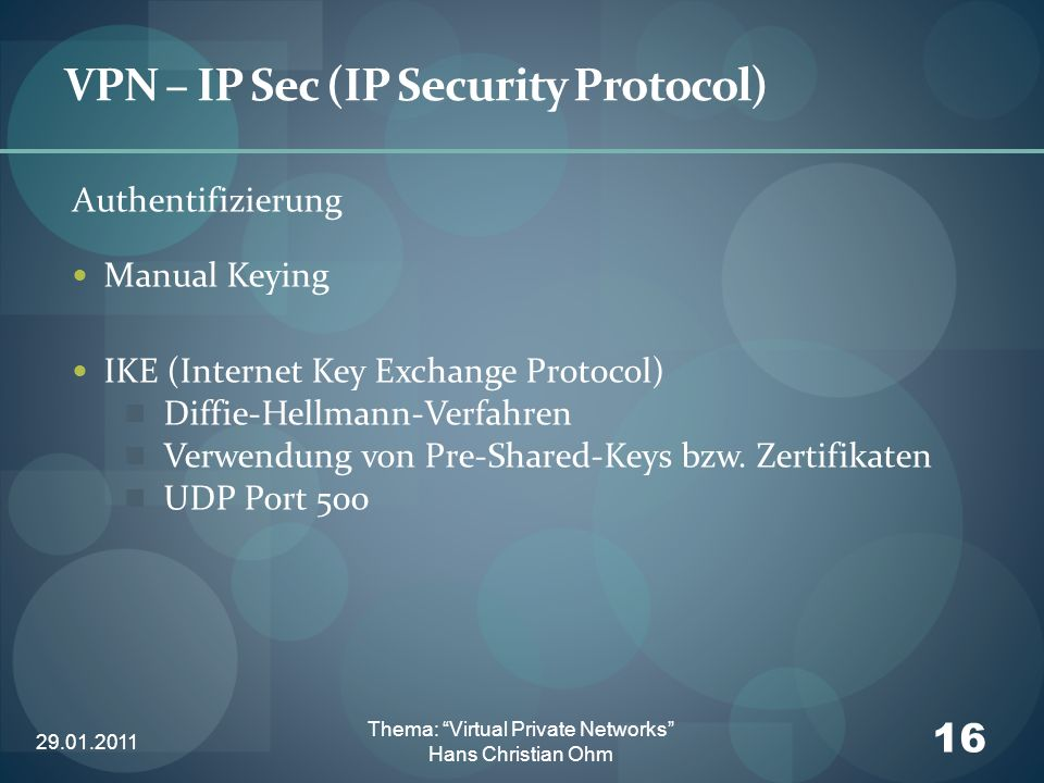 29.01.2011 16 Thema: Virtual Private Networks Hans Christian Ohm VPN – IP Sec (IP Security Protocol) Authentifizierung Manual Keying IKE (Internet Key