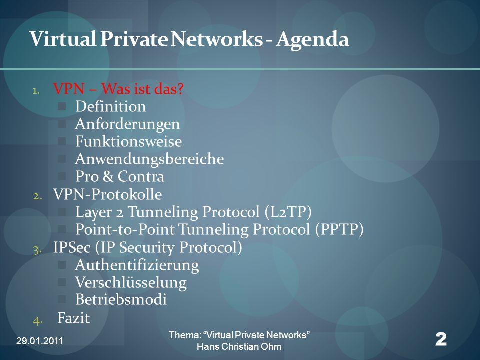 29.01.2011 13 Thema: Virtual Private Networks Hans Christian Ohm VPN – Protokolle Layer 2 -Tunneling Protocol (L2TP) Standardisiert 1999 Tunneling auf Layer 2 Mehrere Tunnel pro Kommunikationspaar Kontroll- & Datenkanal Keine Verschlüsselung der Daten, aber Authentifizierung Kein Key-Management Keine Paket-Integritätsprüfung Kann mit IP Sec eingesetzt werden
