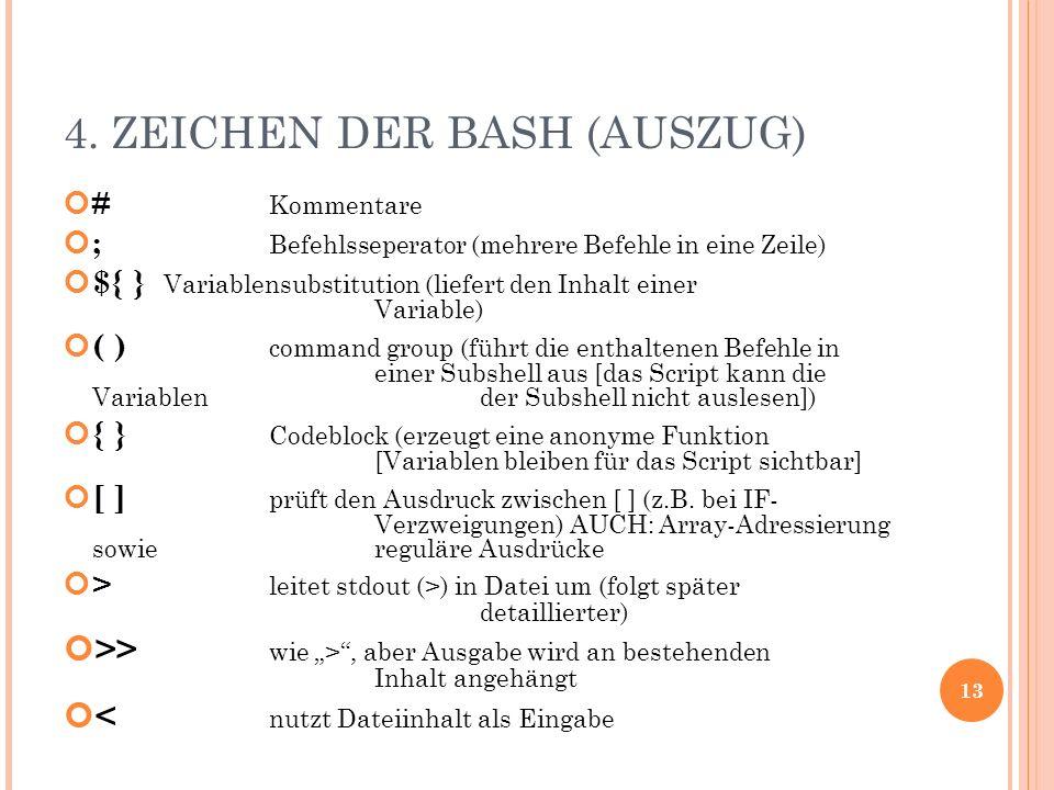 4. ZEICHEN DER BASH (AUSZUG) # Kommentare ; Befehlsseperator (mehrere Befehle in eine Zeile) ${ } Variablensubstitution (liefert den Inhalt einer Vari