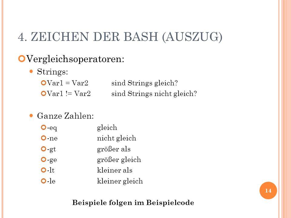 4. ZEICHEN DER BASH (AUSZUG) Vergleichsoperatoren: Strings: Var1 = Var2sind Strings gleich? Var1 != Var2sind Strings nicht gleich? Ganze Zahlen: -eqgl