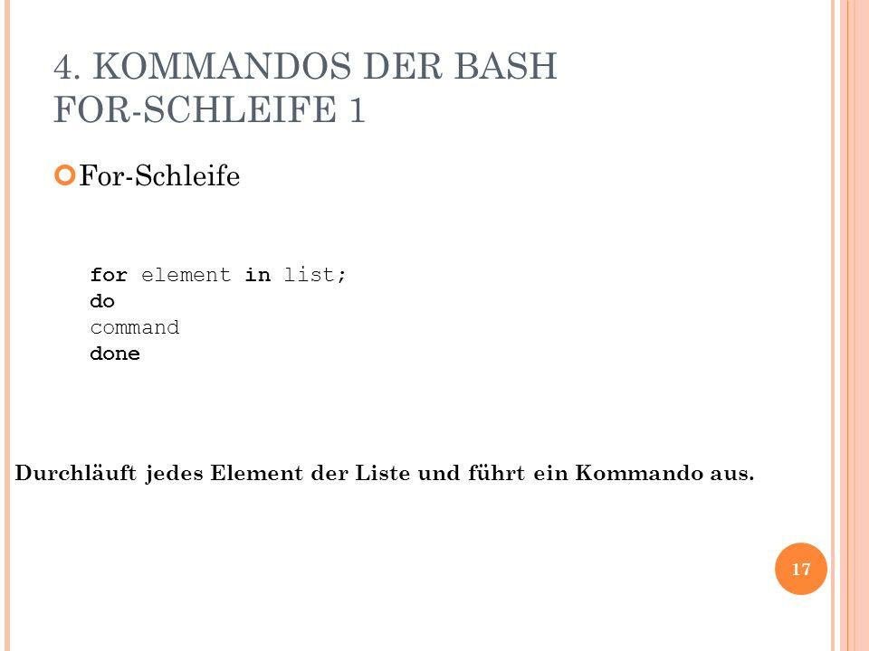 4. KOMMANDOS DER BASH FOR-SCHLEIFE 1 For-Schleife 17 for element in list; do command done Durchläuft jedes Element der Liste und führt ein Kommando au