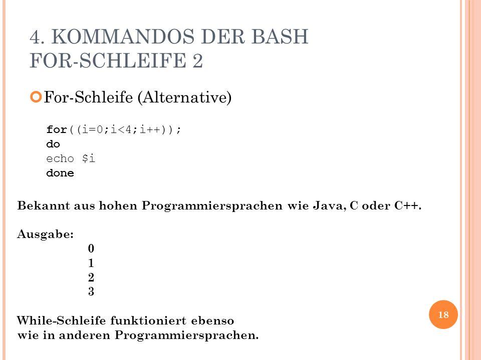 4. KOMMANDOS DER BASH FOR-SCHLEIFE 2 For-Schleife (Alternative) 18 for((i=0;i<4;i++)); do echo $i done Bekannt aus hohen Programmiersprachen wie Java,