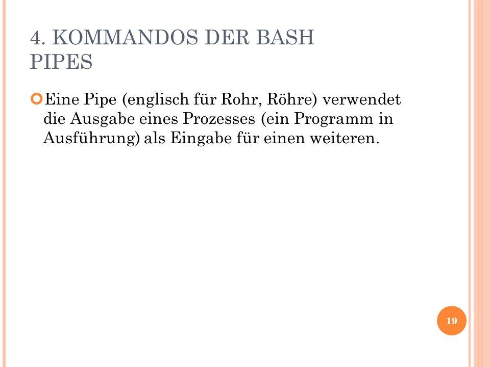4. KOMMANDOS DER BASH PIPES Eine Pipe (englisch für Rohr, Röhre) verwendet die Ausgabe eines Prozesses (ein Programm in Ausführung) als Eingabe für ei
