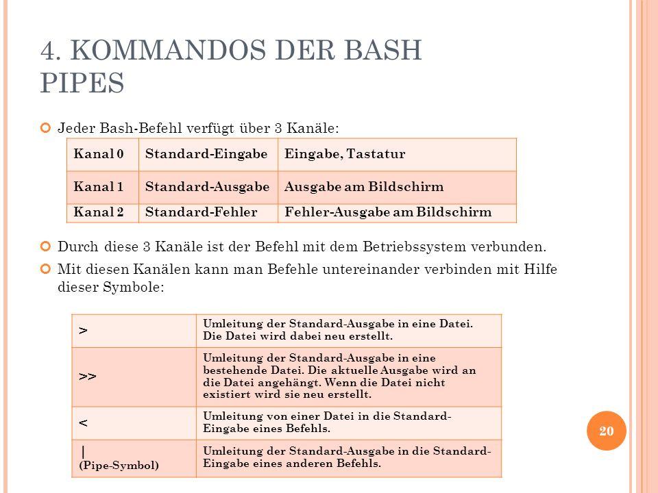 4. KOMMANDOS DER BASH PIPES Jeder Bash-Befehl verfügt über 3 Kanäle: Durch diese 3 Kanäle ist der Befehl mit dem Betriebssystem verbunden. Mit diesen