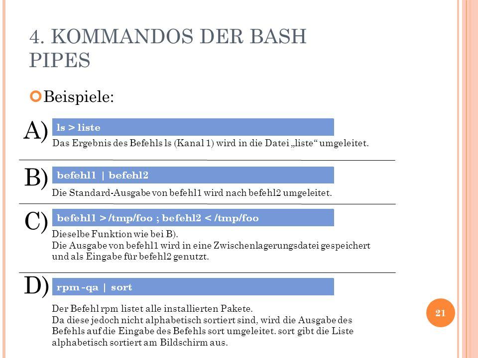 4. KOMMANDOS DER BASH PIPES Beispiele: 21 A) C) D) Das Ergebnis des Befehls ls (Kanal 1) wird in die Datei liste umgeleitet. Die Standard-Ausgabe von