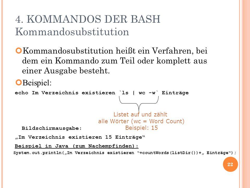 4. KOMMANDOS DER BASH Kommandosubstitution Kommandosubstitution heißt ein Verfahren, bei dem ein Kommando zum Teil oder komplett aus einer Ausgabe bes