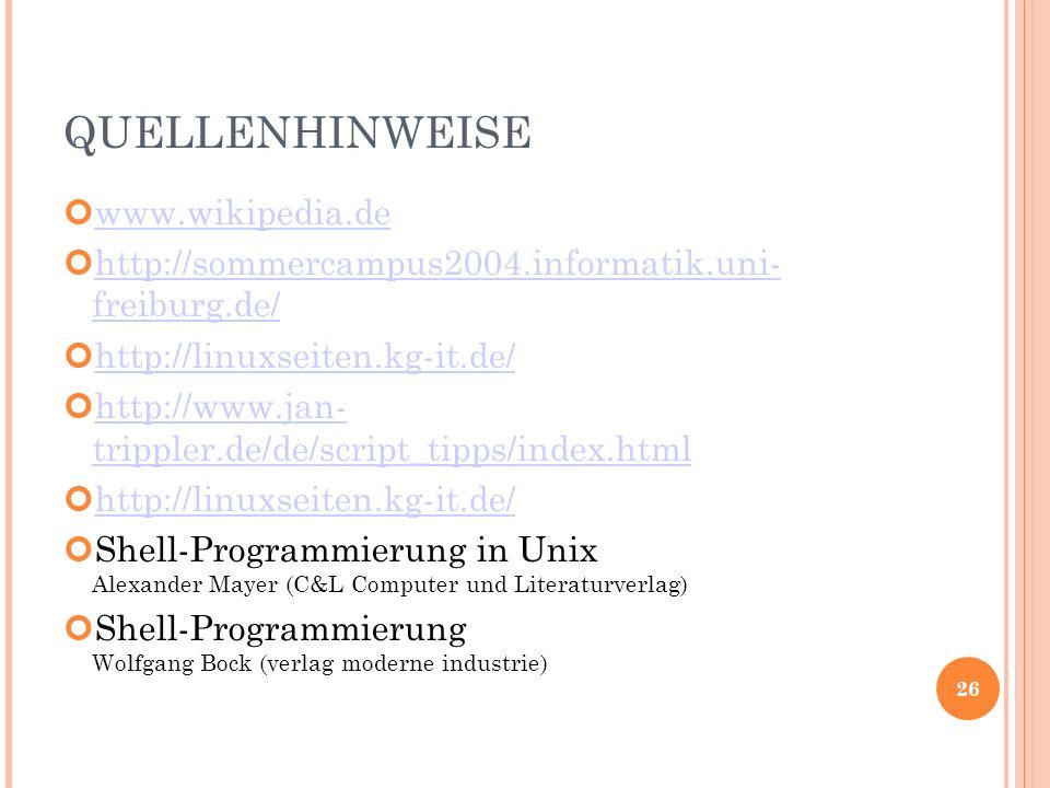 QUELLENHINWEISE www.wikipedia.de http://sommercampus2004.informatik.uni- freiburg.de/ http://sommercampus2004.informatik.uni- freiburg.de/ http://linuxseiten.kg-it.de/ http://www.jan- trippler.de/de/script_tipps/index.html http://www.jan- trippler.de/de/script_tipps/index.html http://linuxseiten.kg-it.de/ Shell-Programmierung in Unix Alexander Mayer (C&L Computer und Literaturverlag) Shell-Programmierung Wolfgang Bock (verlag moderne industrie) 26