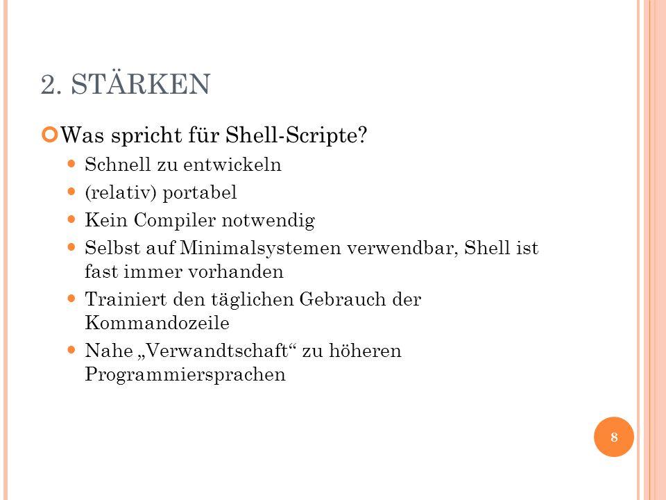 2. STÄRKEN Was spricht für Shell-Scripte? Schnell zu entwickeln (relativ) portabel Kein Compiler notwendig Selbst auf Minimalsystemen verwendbar, Shel