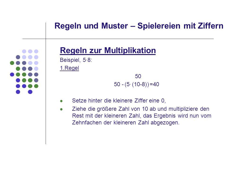 Regeln und Muster – Spielereien mit Ziffern Regeln zur Multiplikation Beispiel, 5·8: 1.Regel 50 Setze hinter die kleinere Ziffer eine 0, Ziehe die grö