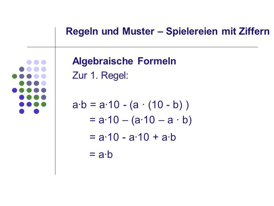 Regeln und Muster – Spielereien mit Ziffern Algebraische Formeln Zur 1. Regel: a·b = a·10 - (a · (10 - b) ) = a10 – (a10 – a b) = a10 - a10 + ab = ab