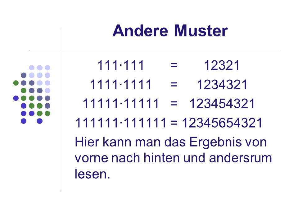 Andere Muster 111111 = 12321 11111111 = 1234321 1111111111 = 123454321 111111111111 = 12345654321 Hier kann man das Ergebnis von vorne nach hinten und