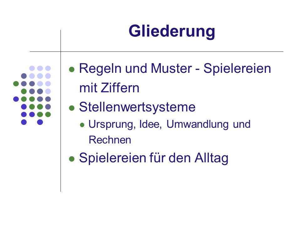 Gliederung Regeln und Muster - Spielereien mit Ziffern Stellenwertsysteme Ursprung, Idee, Umwandlung und Rechnen Spielereien für den Alltag